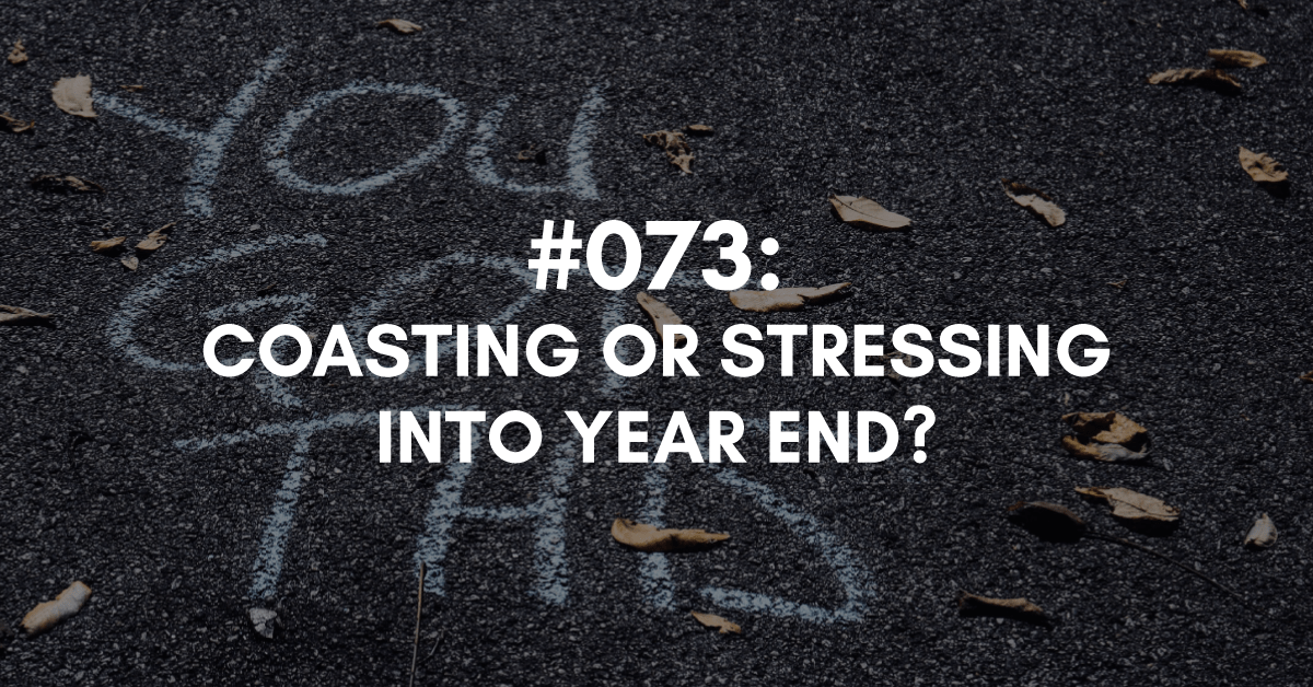 Are you Coasting or Stressing into Year End?