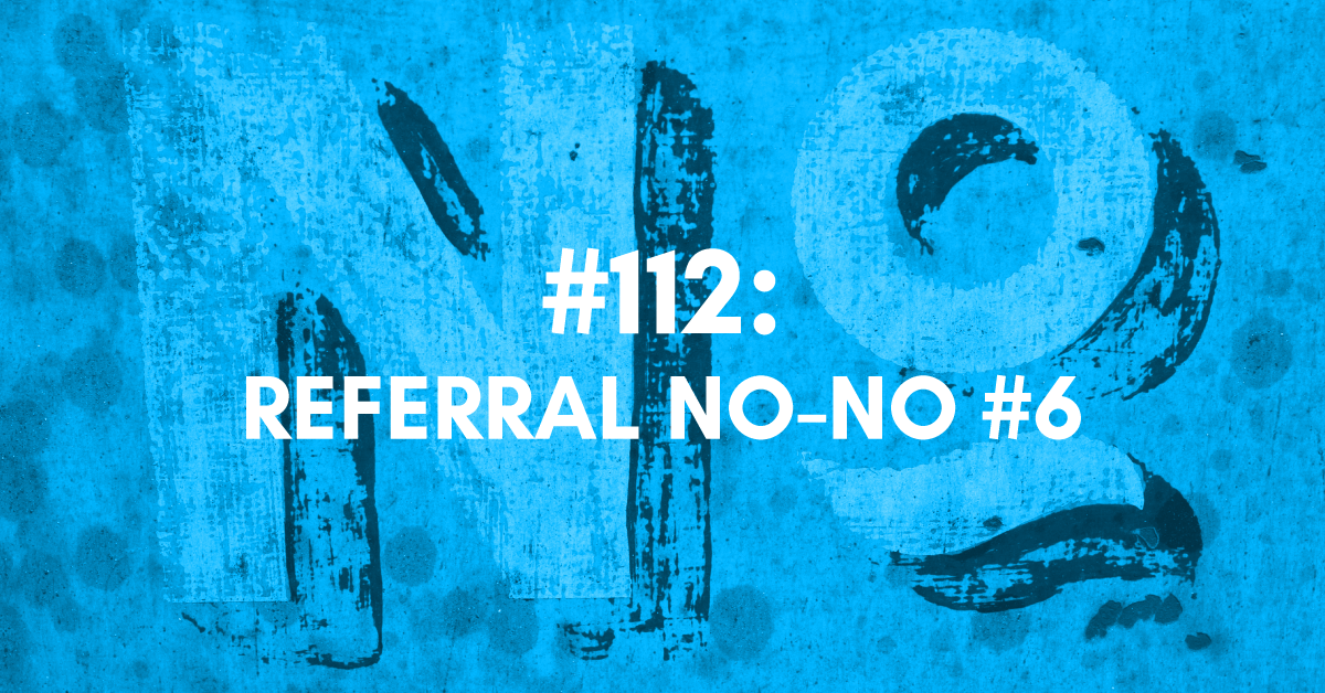 Referral No-No #6